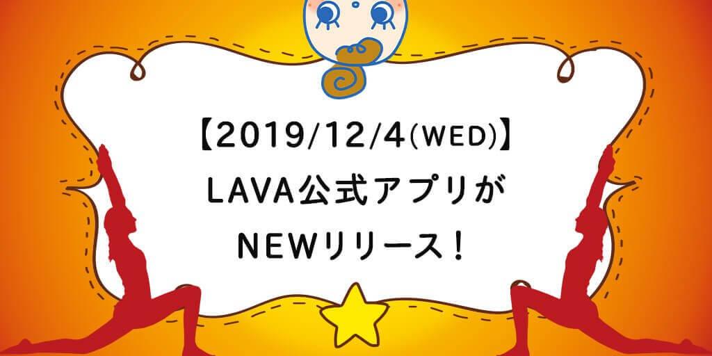 【2019/12/4(WED)】 LAVA公式アプリが NEWリリース!