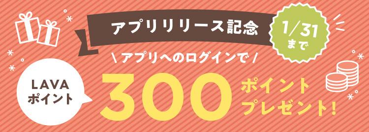 アプリリリース記念。アプリへのログインでLAVAポイント300ポイントプレゼント!1/31まで。